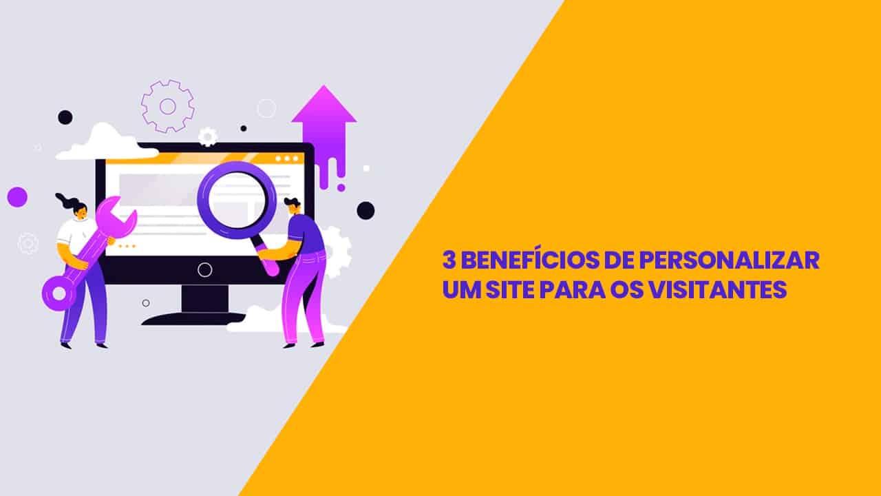 3 benefícios de personalizar um site para os visitantes