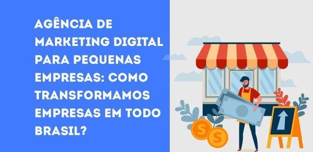 Agência de Marketing Digital para pequenas empresas: como transformamos empresas em todo Brasil?