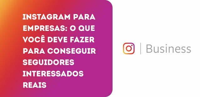 Instagram para empresas: o que você deve fazer para conseguir seguidores interessados reais