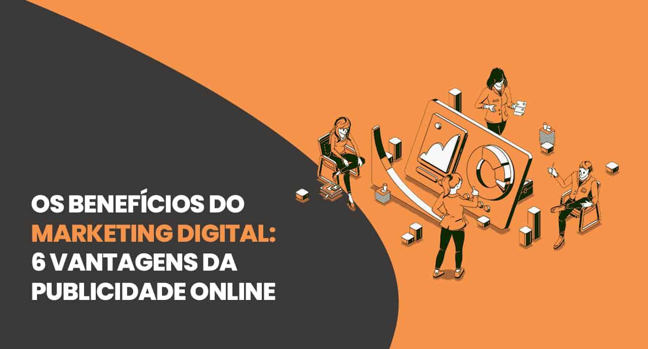 Os benefícios do marketing digital: 6 vantagens da publicidade online