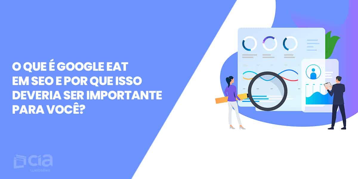O que é Google EAT em SEO e por que isso deveria ser importante para você?