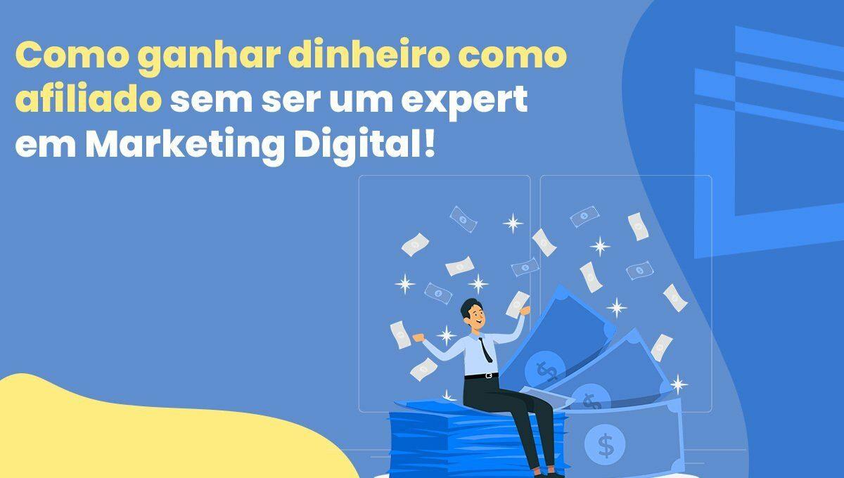 Como ganhar dinheiro como afiliado sem ser um expert em Marketing Digital e sem gastar dinheiro com anúncios