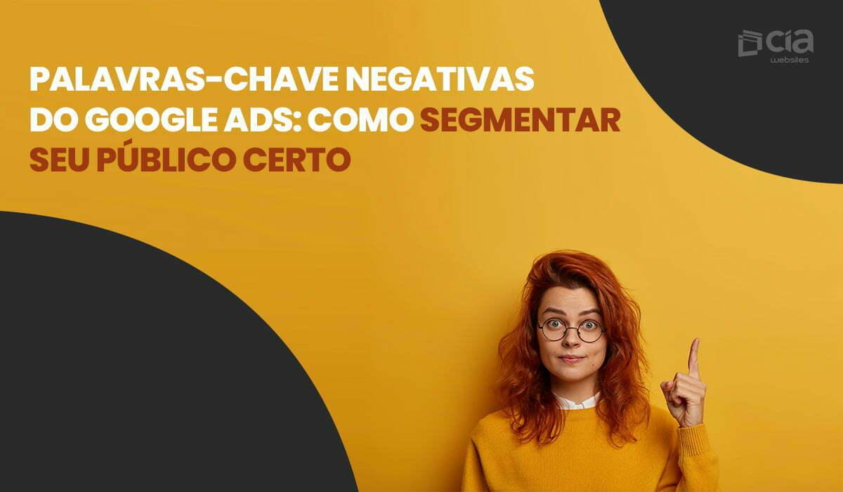 Palavras-chave negativas do Google Ads: como segmentar seu público mais interessado?